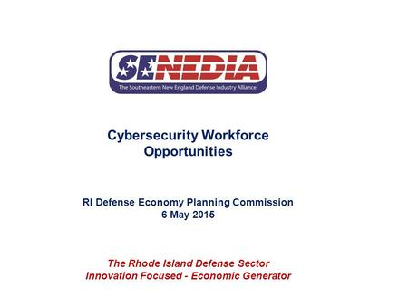 Cybersecurity Workforce Opportunities RI Defense Economy Planning Commission 6 May 2015 The Rhode Island Defense Sector Innovation Focused - Economic Generator.