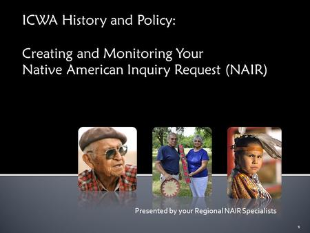 ICWA History and Policy: Creating and Monitoring Your Native American Inquiry Request (NAIR) Presented by your Regional NAIR Specialists 1.