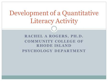 RACHEL A ROGERS, PH.D. COMMUNITY COLLEGE OF RHODE ISLAND PSYCHOLOGY DEPARTMENT Development of a Quantitative Literacy Activity.