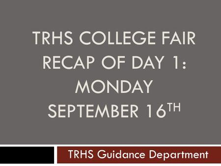 TRHS COLLEGE FAIR RECAP OF DAY 1: MONDAY SEPTEMBER 16 TH TRHS Guidance Department.