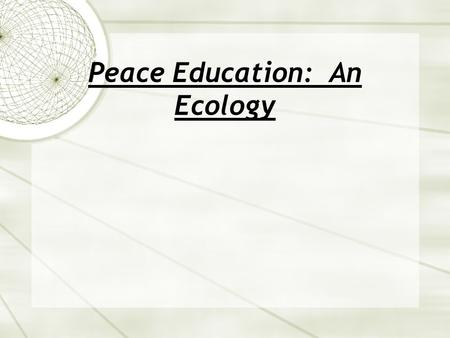 Peace Education: An Ecology. Ecology in the classroom: Theory and Practice Theory: Approaching social problems, such as peace education from a complex.