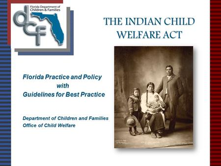 THE INDIAN CHILD WELFARE ACT Florida Practice <strong>and</strong> Policy with with Guidelines for Best Practice Department of Children <strong>and</strong> Families Office of Child Welfare.