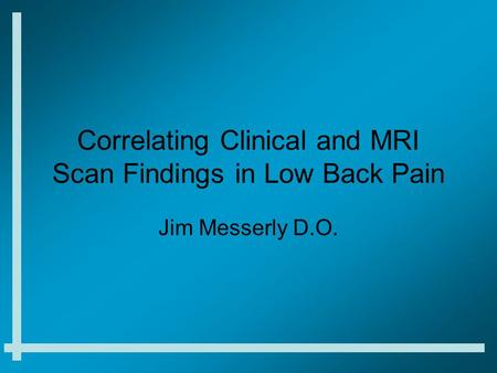 Correlating Clinical and MRI Scan Findings in Low Back Pain Jim Messerly D.O.