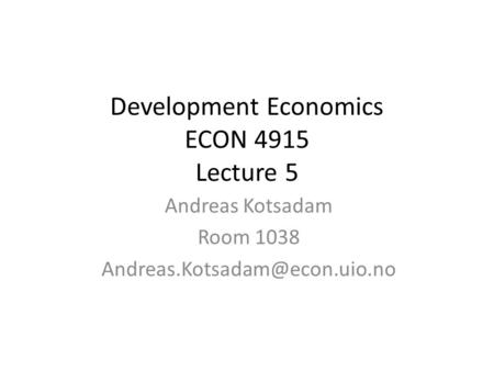 Development Economics ECON 4915 Lecture 5 Andreas Kotsadam Room 1038