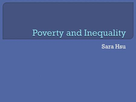 Sara Hsu.  Poverty measurement has changed from one of relative income gaps to multidimensional indices of poverty.  Poor are socially constructed phenomenon.