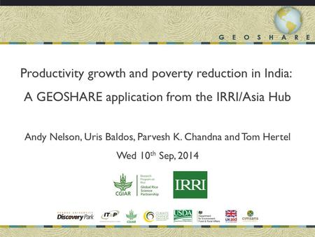 Productivity growth and poverty reduction in India: A GEOSHARE application from the IRRI/Asia Hub Andy Nelson, Uris Baldos, Parvesh K. Chandna and Tom.