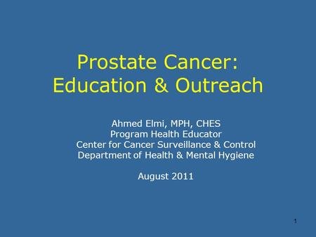 1 Prostate Cancer: Education & Outreach Ahmed Elmi, MPH, CHES Program Health Educator Center for Cancer Surveillance & Control Department of Health & Mental.