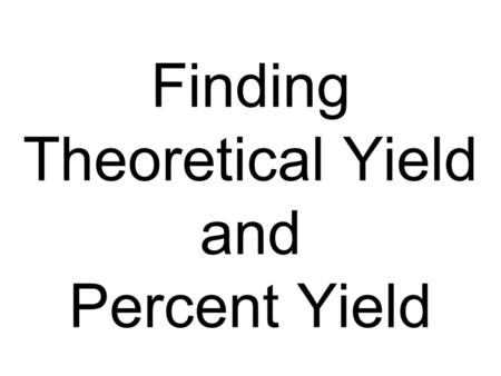 Finding Theoretical Yield and Percent Yield. Theoretical Yield The theoretical yield is the maximum amount of product in grams that can be made. –In other.