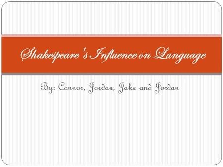 By: Connor, Jordan, Jake and Jordan Shakespeare's Influence on Language.