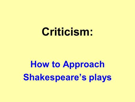 Criticism: How to Approach Shakespeare's plays. What it's all about: All the world's a stage, and all the men and women merely players: they have their.