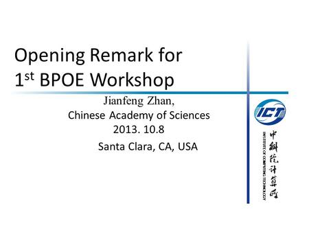 INSTITUTE OF COMPUTING TECHNOLOGY Opening Remark for 1 st BPOE Workshop Jianfeng Zhan, Chinese Academy of Sciences 2013. 10.8 Santa Clara, CA, USA.