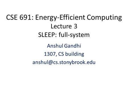 CSE 691: Energy-Efficient Computing Lecture 3 SLEEP: full-system Anshul Gandhi 1307, CS building