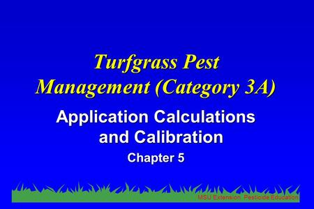 MSU Extension Pesticide Education Turfgrass Pest Management (Category 3A) Application Calculations and Calibration Chapter 5.