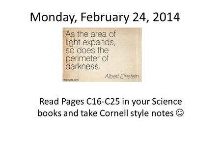 Monday, February 24, 2014 Read Pages C16-C25 in your Science books and take Cornell style notes 