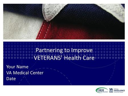 Partnering to Improve VETERANS' Health Care Your Name VA Medical Center Date.