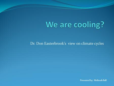 Dr. Don Easterbrook's view on climate cycles Presented by: Melissah Ball.