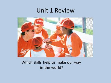 Unit 1 Review Which skills help us make our way in the world?