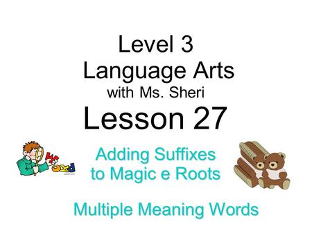 Level 3 Language Arts with Ms. Sheri Lesson 27 Adding Suffixes to Magic e Roots Multiple Meaning Words.
