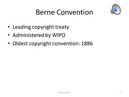 Berne Convention Leading copyright treaty Administered by WIPO Oldest copyright convention: 1886 Slide Deck #21.