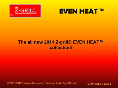 EVEN HEAT ™ License No. 85-3028-6 © 2002~2012 Sunbeam Corporation (Canada) Limited Z-grill Division The all new 2011 Z-grill® EVEN HEAT™ collection!