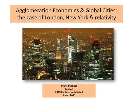 Agglomeration Economies & Global Cities: the case of London, New York & relativity Lynne Michael London ERES Conference Istanbul June - 2015.
