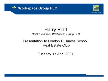 Workspace Group PLC Harry Platt Chief Executive, Workspace Group PLC Presentation to London Business School: Real Estate Club Tuesday 17 April 2007.