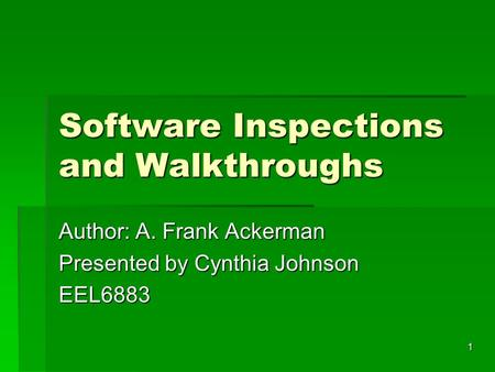 1 Software Inspections and Walkthroughs Author: A. Frank Ackerman Presented by Cynthia Johnson EEL6883.
