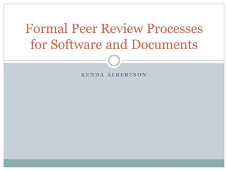KENDA ALBERTSON Formal Peer Review Processes for Software and Documents.