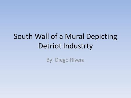 South Wall of a Mural Depicting Detriot Industrty By: Diego Rivera.