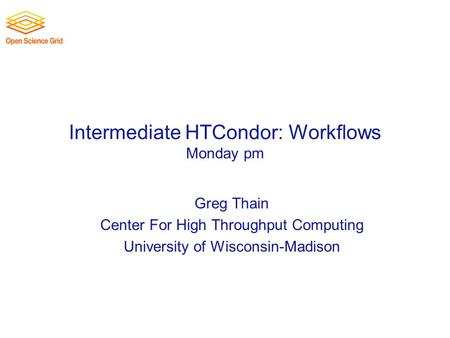 Intermediate HTCondor: Workflows Monday pm Greg Thain Center For High Throughput Computing University of Wisconsin-Madison.