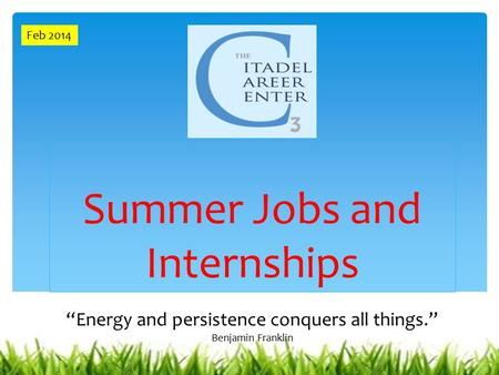 "Summer Jobs and Internships ""Energy and persistence conquers all things."" Benjamin Franklin Feb 2014."