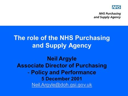 The role of the NHS Purchasing and Supply Agency Neil Argyle Associate Director of Purchasing - Policy and Performance 5 December 2001