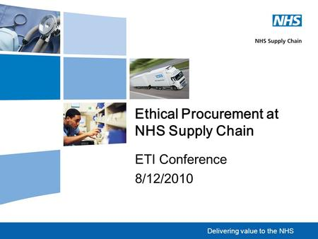 Delivering value to the NHS Ethical Procurement at NHS Supply Chain ETI Conference 8/12/2010.
