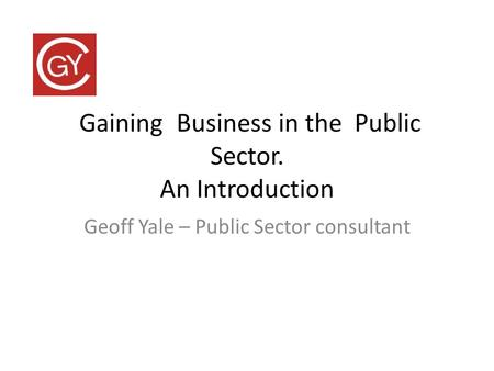 Gaining Business in the Public Sector. An Introduction Geoff Yale – Public Sector consultant.