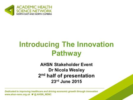 Introducing The Innovation Pathway AHSN Stakeholder Event Dr Nicola Wesley 2 nd half of presentation 23 rd June 2015.