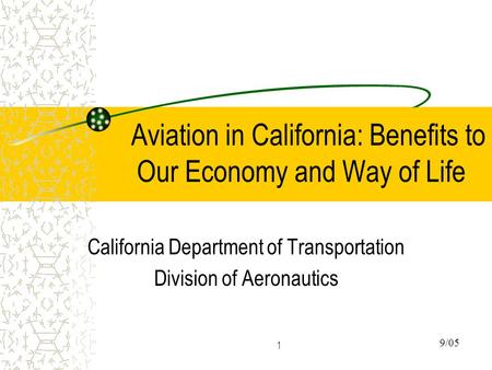 1 Aviation in California: Benefits to Our Economy and Way of Life California Department of Transportation Division of Aeronautics 9/05.