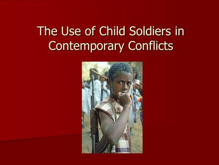 The Use of Child Soldiers in Contemporary Conflicts.