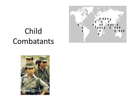 Child Combatants. Think about it… What is a child? At what age can a young person no longer be called a 'child'? (What is a teenager? An adult?) What.