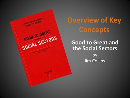 Overview of Key Concepts Good to Great and the Social Sectors by Jim Collins.