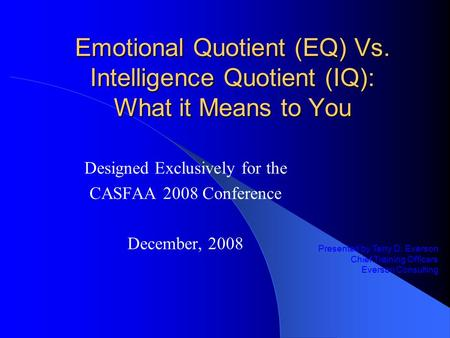 Emotional Quotient (EQ) Vs. Intelligence Quotient (IQ): What it Means to You Designed Exclusively for the CASFAA 2008 Conference December, 2008 Presented.