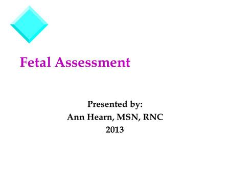 Fetal Assessment Presented by: Ann Hearn, MSN, RNC 2013.