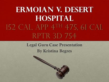 Ermoian v. Desert Hospital 152 Cal. App 4 th 475, 61 Cal Rptr 3d 754 Legal Guru Case Presentation By Kristina Begres.