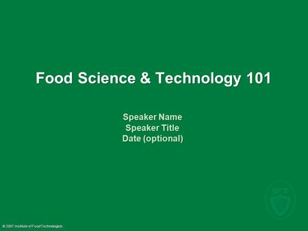 © 2007 Institute of Food Technologists Food Science & Technology 101 Speaker Name Speaker Title Date (optional) Speaker Name Speaker Title Date (optional)