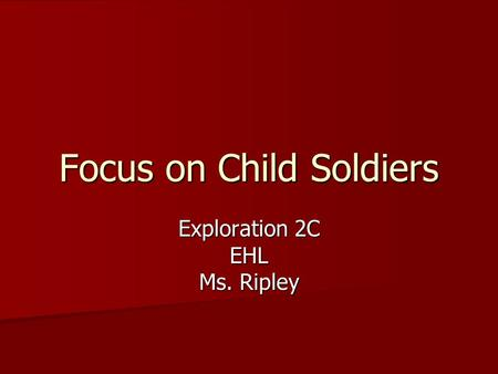 Focus on Child Soldiers Exploration 2C EHL Ms. Ripley.