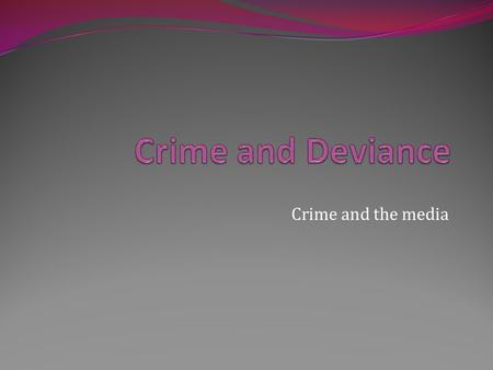 Crime and Deviance Crime and the media.
