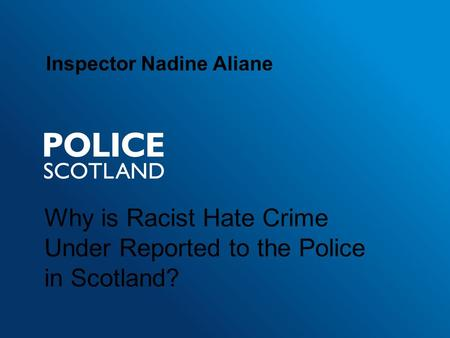 Why is Racist Hate Crime Under Reported to the Police in Scotland? Inspector Nadine Aliane.