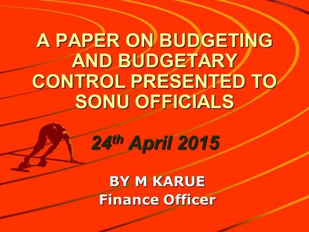 A PAPER ON BUDGETING AND BUDGETARY CONTROL PRESENTED TO SONU OFFICIALS 24 th April 2015 BY M KARUE Finance Officer.