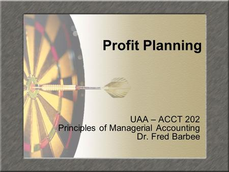 Profit Planning UAA – ACCT 202 Principles of Managerial Accounting Dr. Fred Barbee.