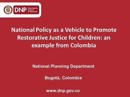 National Planning Department Bogotá, Colombia www.dnp.gov.co National Policy as a Vehicle to Promote Restorative Justice for Children: an example from.