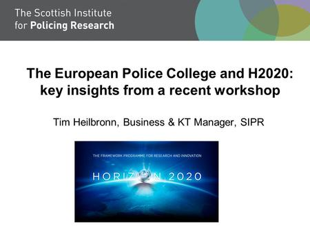 The European Police College and H2020: key insights from a recent workshop Tim Heilbronn, Business & KT Manager, SIPR.